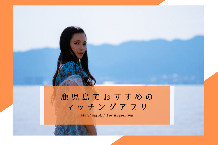鹿児島マッチングアプリ5選!これ、知らないと出会えないかも【2020年版】